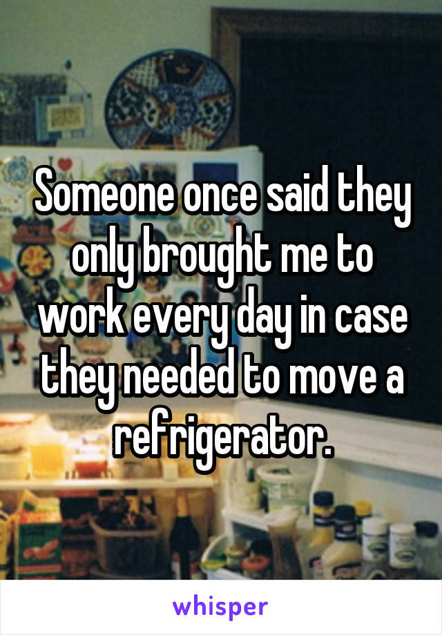 Someone once said they only brought me to work every day in case they needed to move a refrigerator.