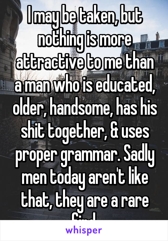 I may be taken, but nothing is more attractive to me than a man who is educated, older, handsome, has his shit together, & uses proper grammar. Sadly men today aren't like that, they are a rare find.