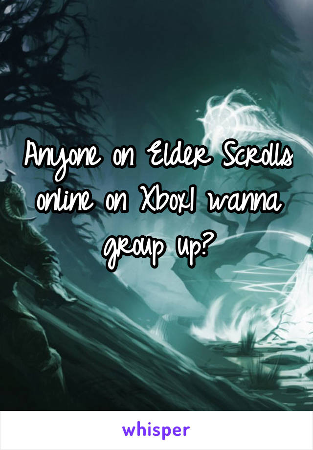 Anyone on Elder Scrolls online on Xbox1 wanna group up?