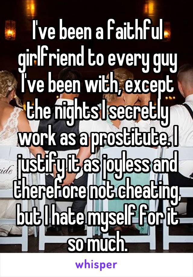 I've been a faithful girlfriend to every guy I've been with, except the nights I secretly work as a prostitute. I justify it as joyless and therefore not cheating, but I hate myself for it so much.