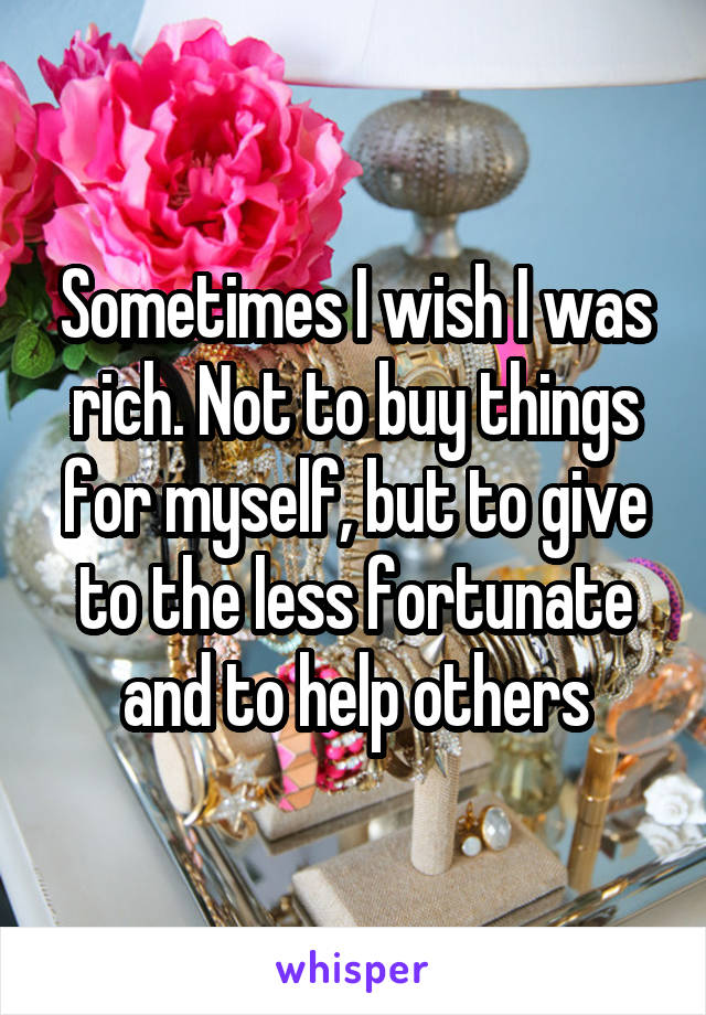 Sometimes I wish I was rich. Not to buy things for myself, but to give to the less fortunate and to help others