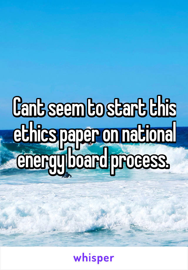 Cant seem to start this ethics paper on national energy board process.