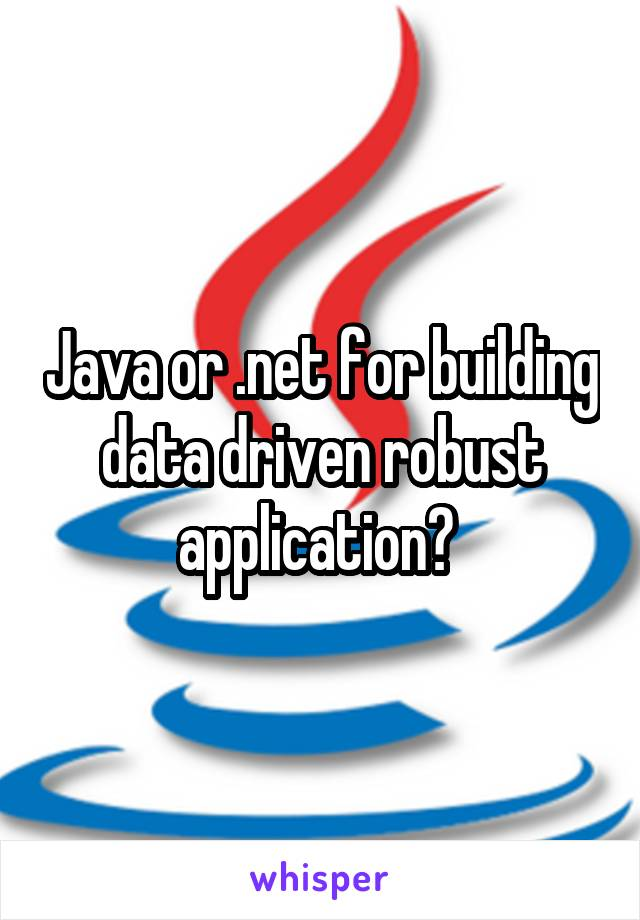 Java or .net for building data driven robust application?