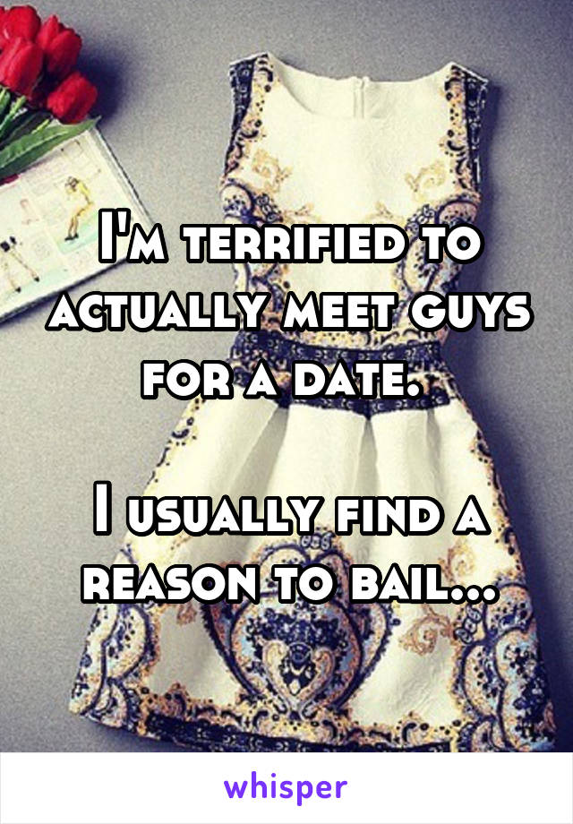 I'm terrified to actually meet guys for a date.   I usually find a reason to bail...