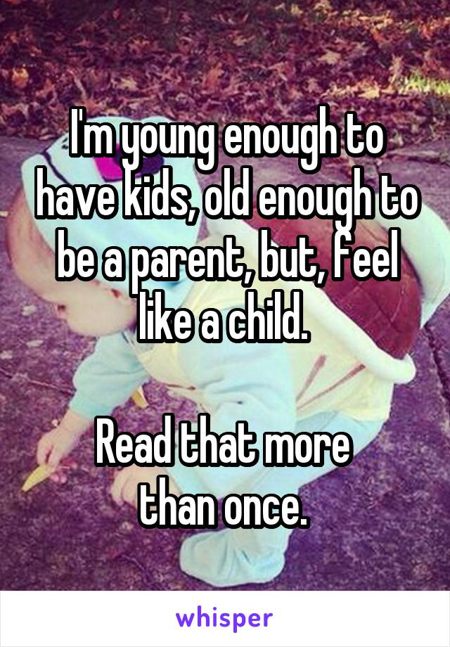 I'm young enough to have kids, old enough to be a parent, but, feel like a child.   Read that more  than once.