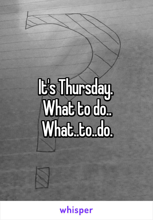 It's Thursday.  What to do.. What..to..do.