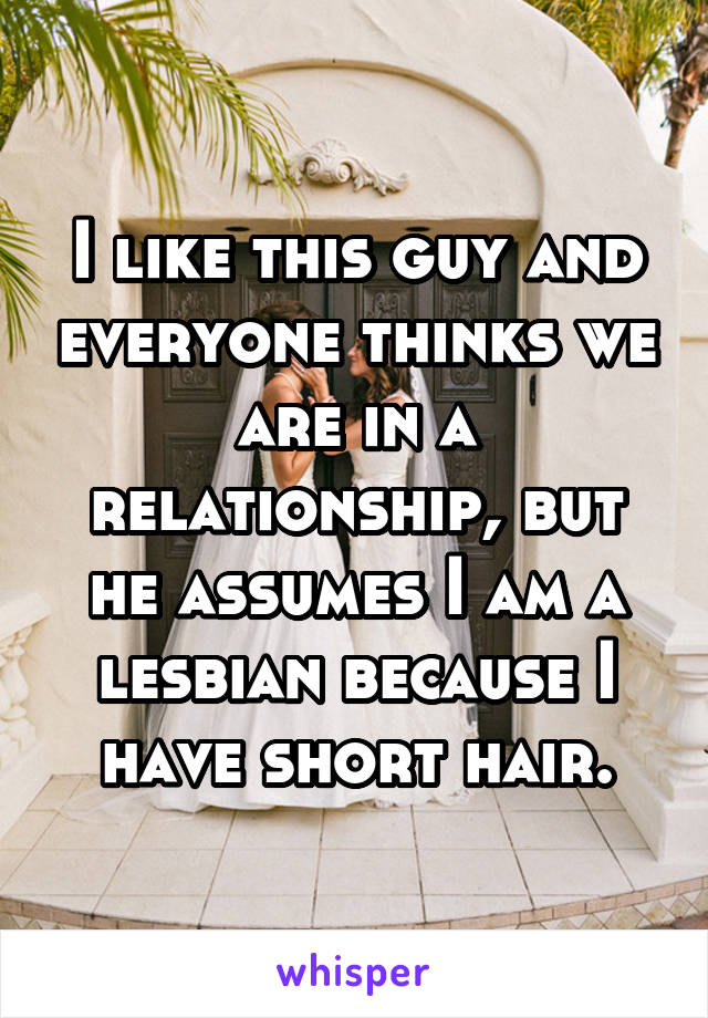I like this guy and everyone thinks we are in a relationship, but he assumes I am a lesbian because I have short hair.