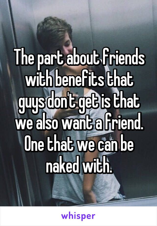 The part about friends with benefits that guys don't get is that we also want a friend. One that we can be naked with.