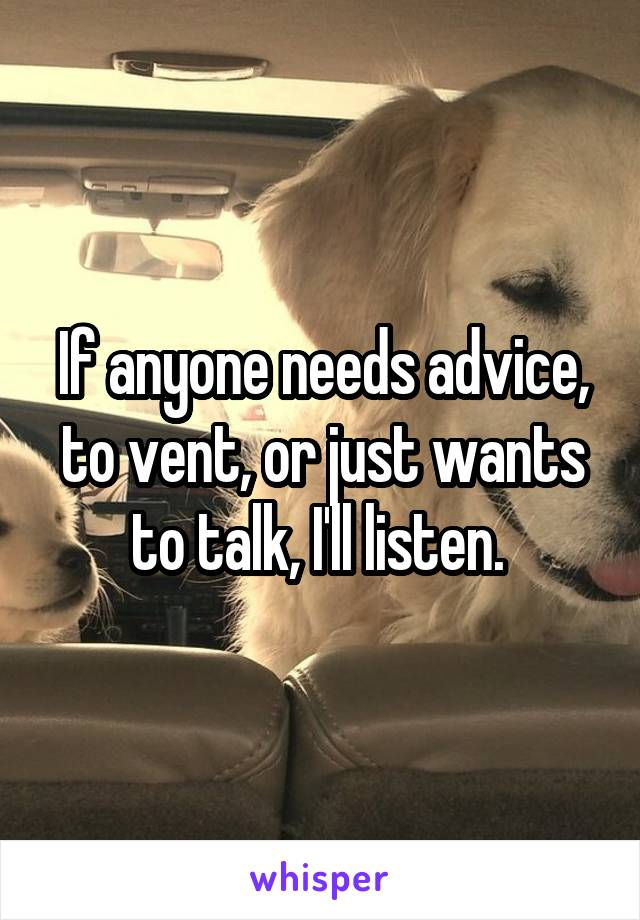 If anyone needs advice, to vent, or just wants to talk, I'll listen.