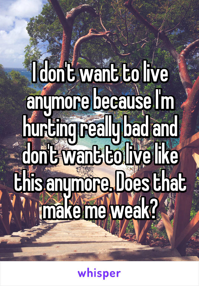 I don't want to live anymore because I'm hurting really bad and don't want to live like this anymore. Does that make me weak?