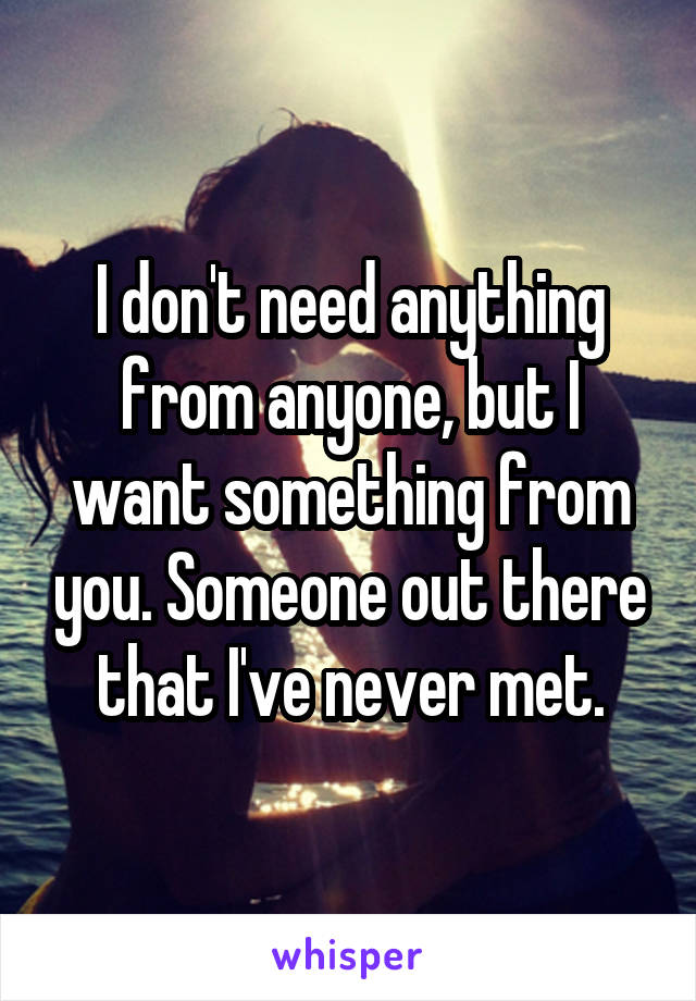 I don't need anything from anyone, but I want something from you. Someone out there that I've never met.