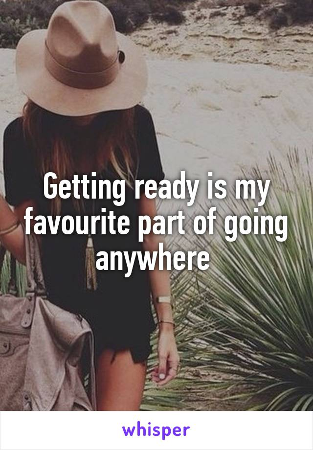 Getting ready is my favourite part of going anywhere