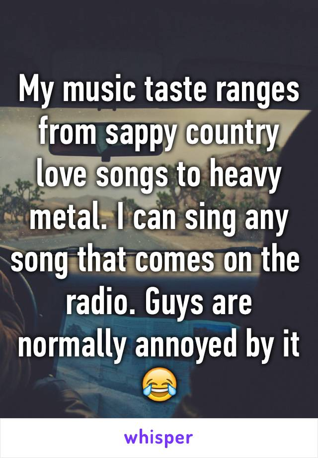 My music taste ranges from sappy country love songs to heavy metal. I can sing any song that comes on the radio. Guys are normally annoyed by it 😂