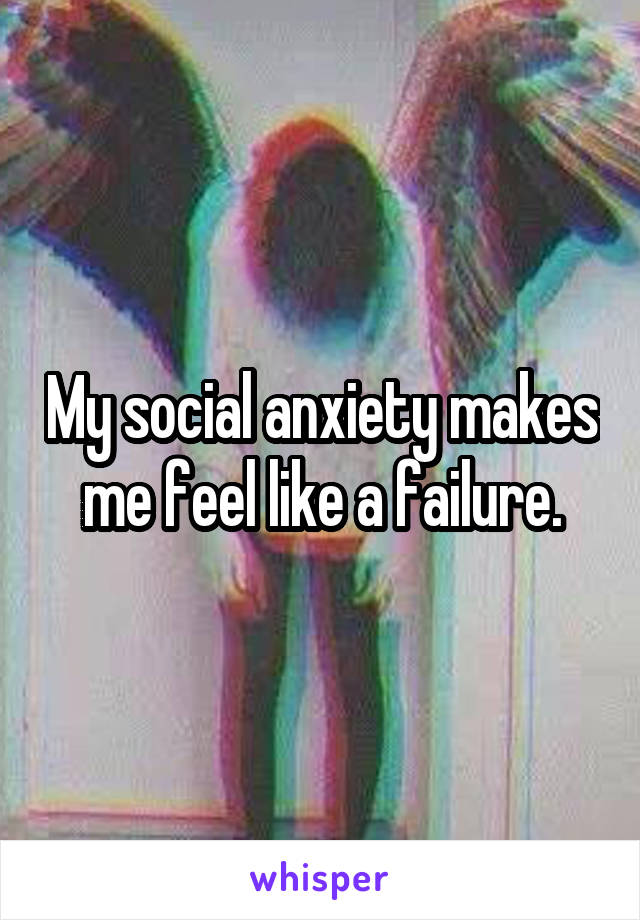 My social anxiety makes me feel like a failure.