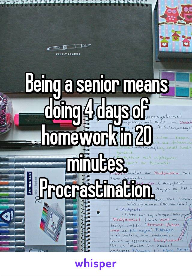 Being a senior means doing 4 days of homework in 20 minutes. Procrastination.