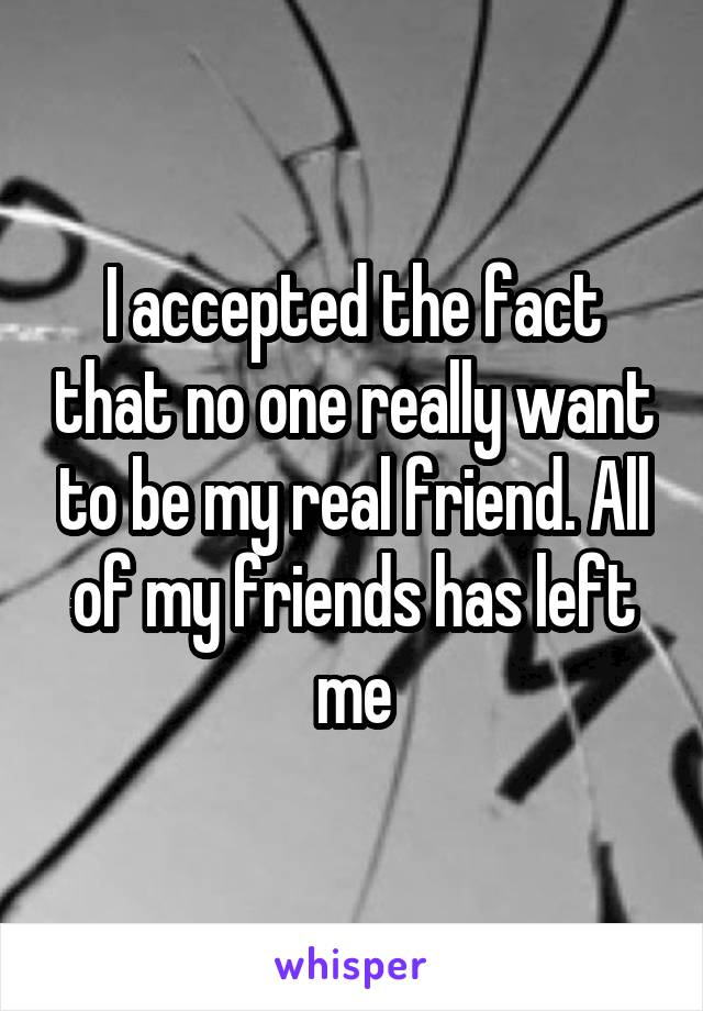 I accepted the fact that no one really want to be my real friend. All of my friends has left me