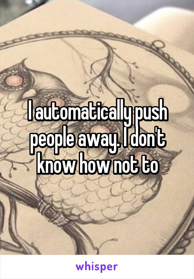 I automatically push people away. I don't know how not to