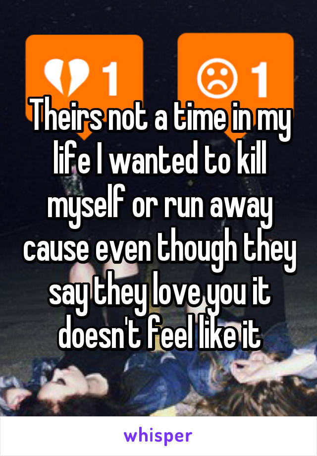 Theirs not a time in my life I wanted to kill myself or run away cause even though they say they love you it doesn't feel like it