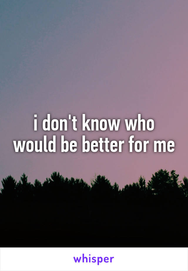 i don't know who would be better for me