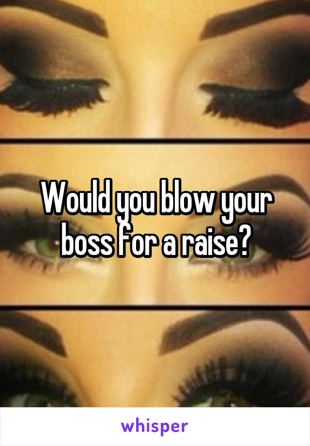 Would you blow your boss for a raise?