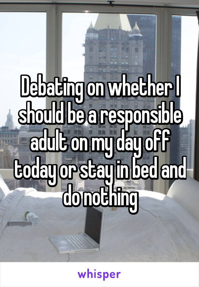 Debating on whether I should be a responsible adult on my day off today or stay in bed and do nothing