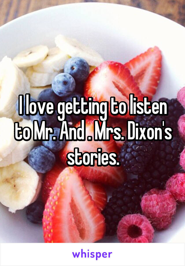 I love getting to listen to Mr. And . Mrs. Dixon's stories.