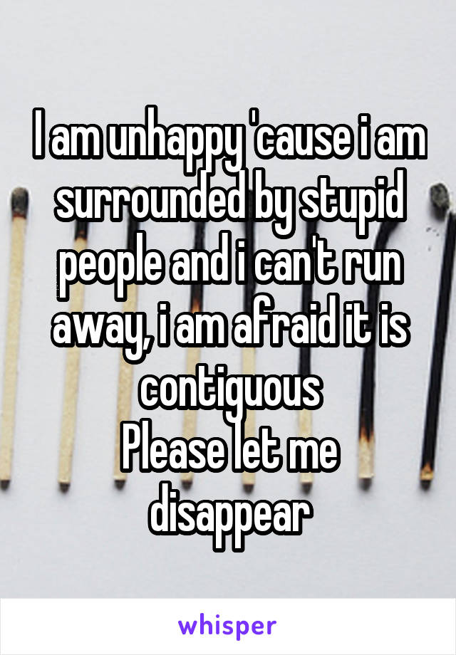 I am unhappy 'cause i am surrounded by stupid people and i can't run away, i am afraid it is contiguous Please let me disappear