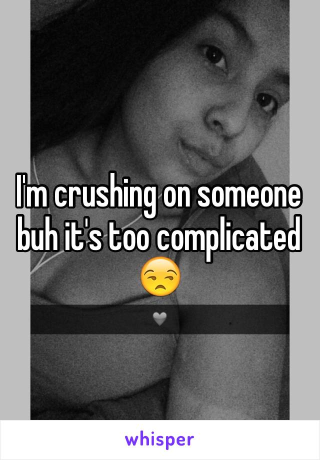 I'm crushing on someone buh it's too complicated 😒
