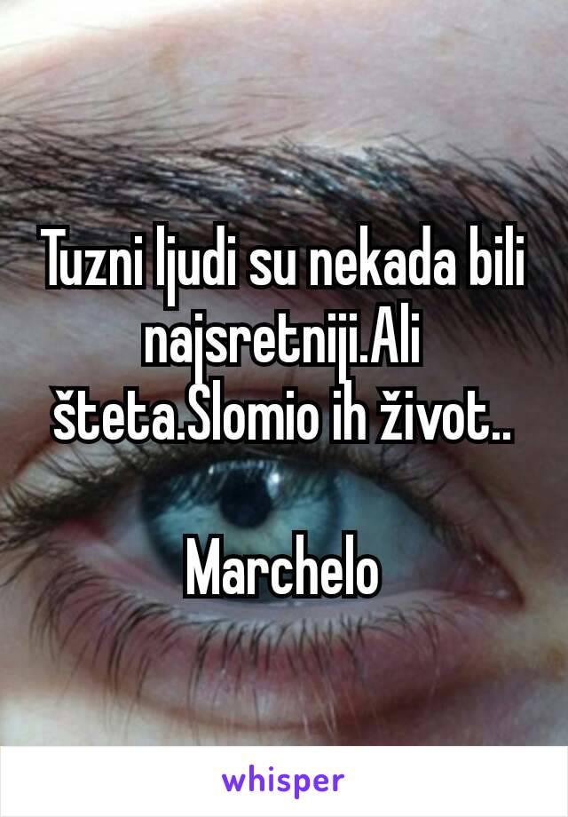 Tuzni ljudi su nekada bili najsretniji.Ali šteta.Slomio ih život..  Marchelo