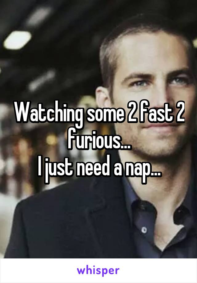 Watching some 2 fast 2 furious... I just need a nap...