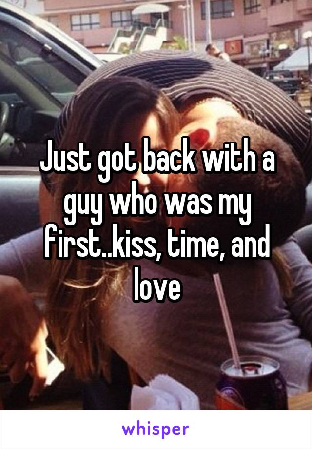 Just got back with a guy who was my first..kiss, time, and love