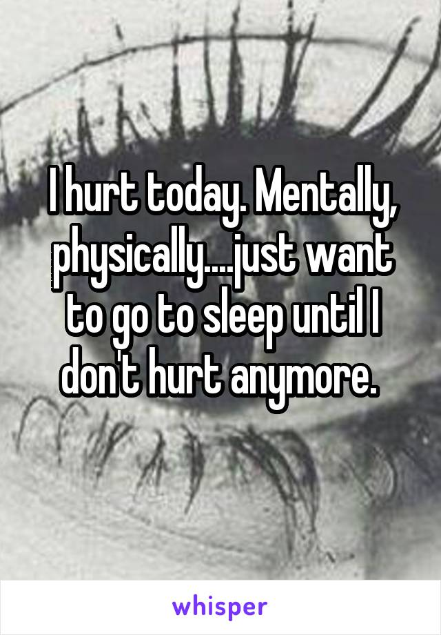 I hurt today. Mentally, physically....just want to go to sleep until I don't hurt anymore.