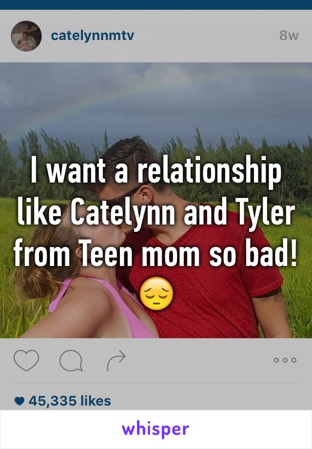 I want a relationship like Catelynn and Tyler from Teen mom so bad! 😔
