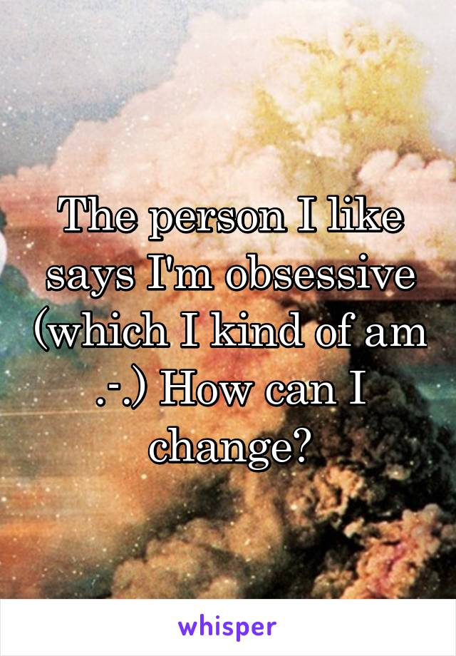 The person I like says I'm obsessive (which I kind of am .-.) How can I change?