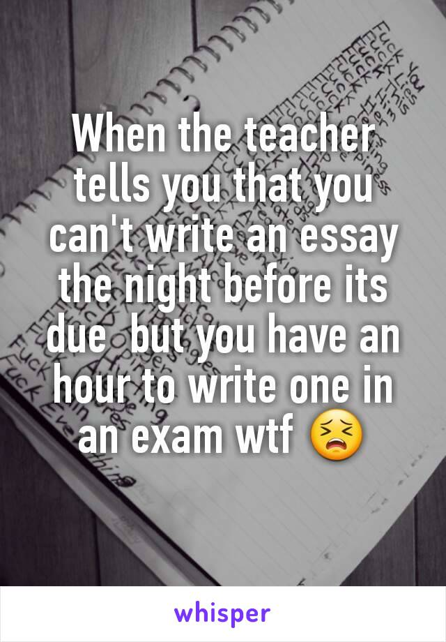 When the teacher tells you that you can't write an essay the night before its due  but you have an hour to write one in an exam wtf 😣