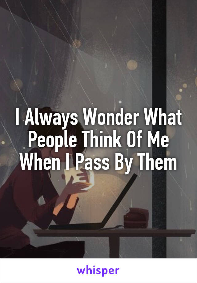I Always Wonder What People Think Of Me When I Pass By Them