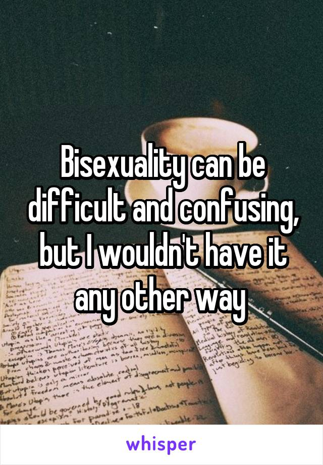 Bisexuality can be difficult and confusing, but I wouldn't have it any other way