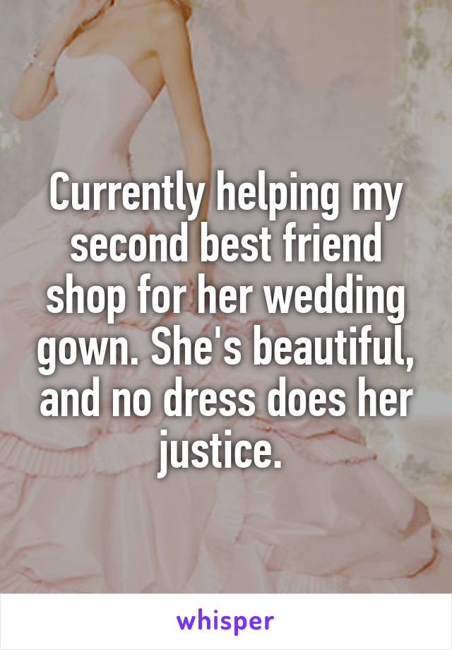Currently helping my second best friend shop for her wedding gown. She's beautiful, and no dress does her justice.