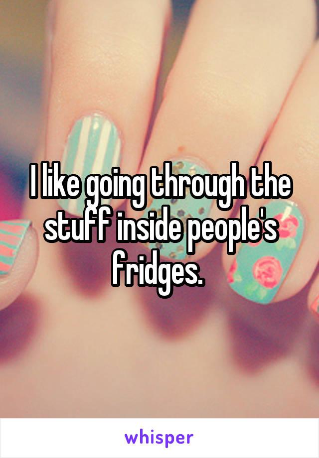 I like going through the stuff inside people's fridges.