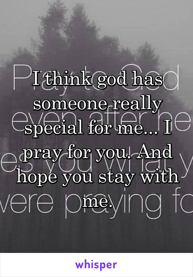 I think god has someone really special for me... I pray for you. And hope you stay with me.