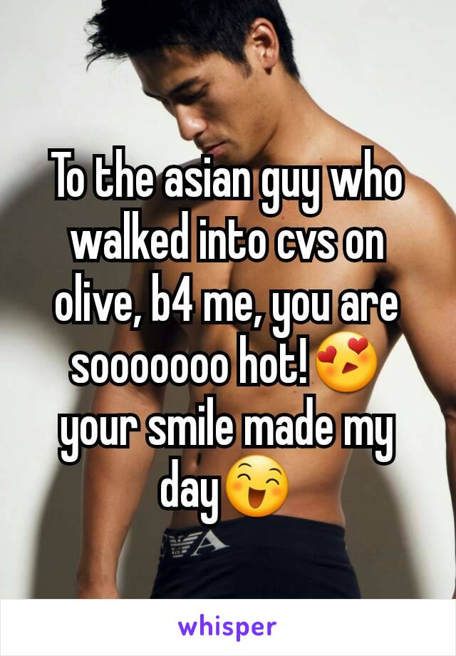 To the asian guy who walked into cvs on olive, b4 me, you are sooooooo hot!😍 your smile made my day😄