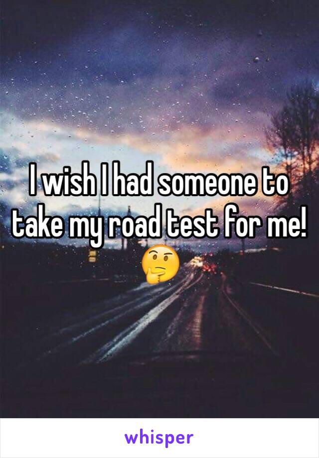 I wish I had someone to take my road test for me! 🤔
