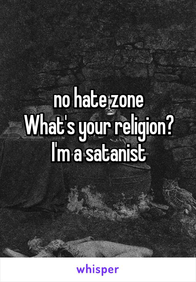 no hate zone What's your religion? I'm a satanist