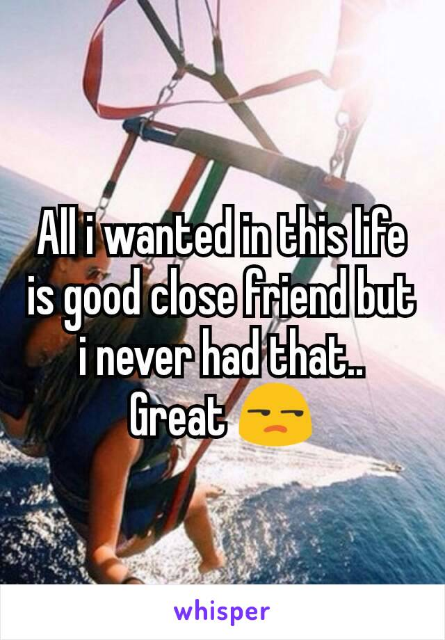 All i wanted in this life is good close friend but i never had that.. Great 😒