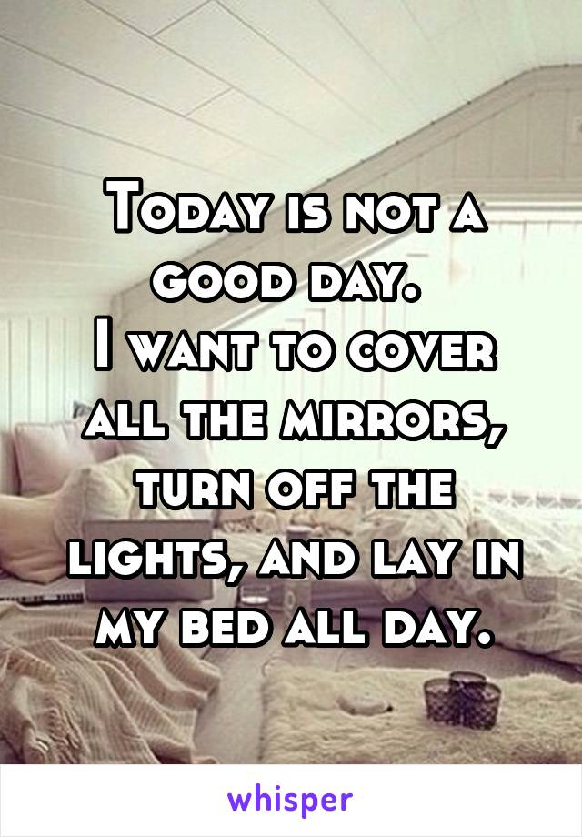 Today is not a good day.  I want to cover all the mirrors, turn off the lights, and lay in my bed all day.