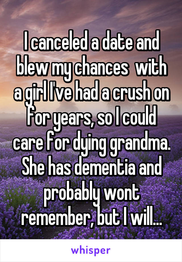 I canceled a date and blew my chances  with a girl I've had a crush on for years, so I could care for dying grandma. She has dementia and probably wont remember, but I will...