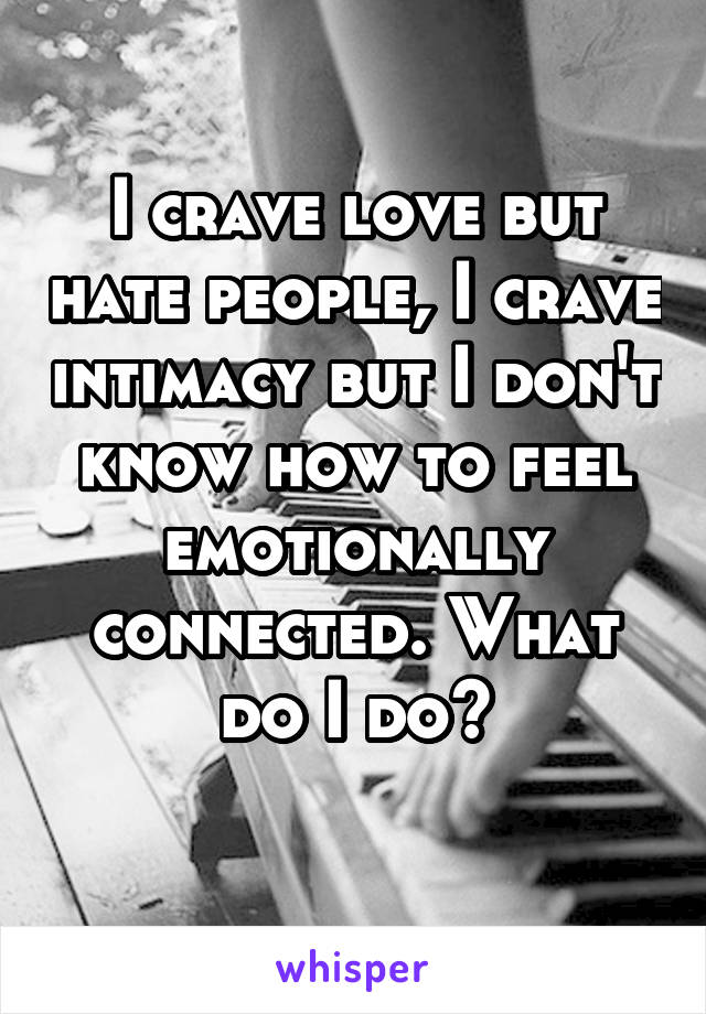 I crave love but hate people, I crave intimacy but I don't know how to feel emotionally connected. What do I do?