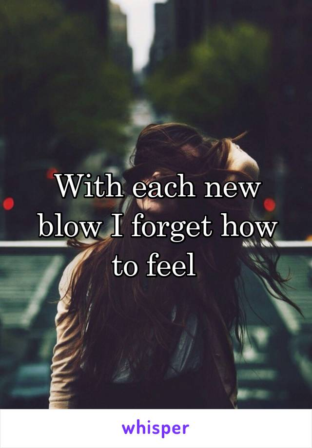 With each new blow I forget how to feel