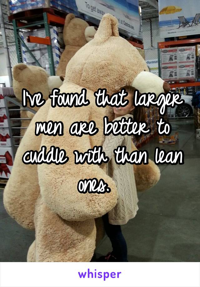I've found that larger men are better to cuddle with than lean ones.