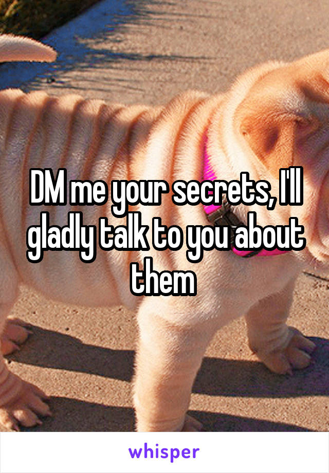 DM me your secrets, I'll gladly talk to you about them